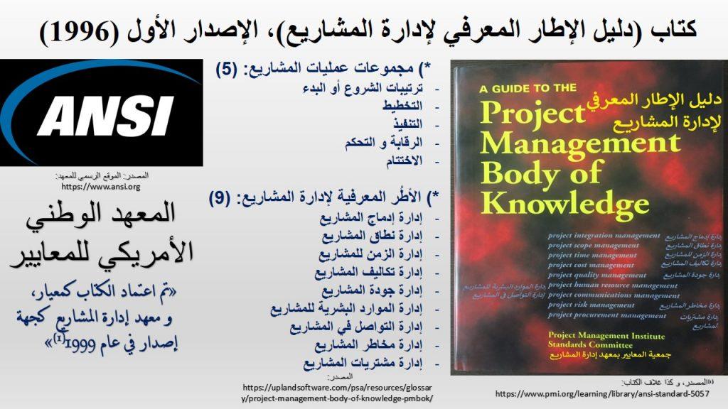 الإصدار الأول من كتاب دليل الإطار المعرفي لإدارة المشاريع (1996) هو أول معيار لإدارة المشاريع حصل على اعتراف عالمي من المعهد الوطني الأمريكي للمعايير عام 1999